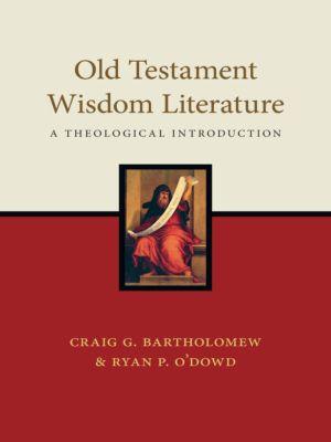 Old Testament Wisdom Literature, Craig G. Bartholomew, Ryan P. O'Dowd