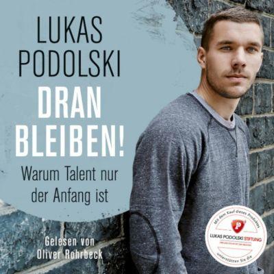Oliver Rohrbeck - Lukas Podolski: Dranbleiben! Warum Talent nur der Anfang ist