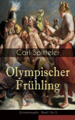 Olympischer Frühling (Gesamtausgabe - Band 1 bis 5), Carl Spitteler