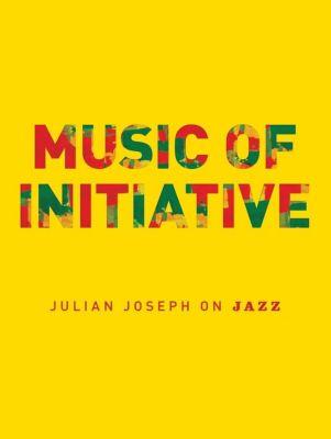 Omnibus Press: Music of Initiative: Julian Joseph on Jazz, Julian Joseph