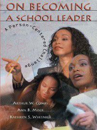 On Becoming a School Leader, Ann B. Miser, Arthur W. Combs, Kathryn S. Whitaker