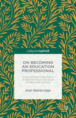 On Becoming an Education Professional: A Psychosocial Exploration of Developing an Education Professional Practice, Alan Bainbridge
