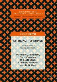 On Being Reformed, Matthew C. Bingham, Chris Caughey, R. Scott Clark, Crawford Gribben, D. G. Hart