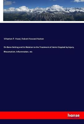 On Bone-Setting and its Relation to the Treatment of Joints Crippled by Injury, Rheumatism, Inflammation, etc, Wharton P. Hood, Robert Howard Hutton