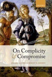 On Complicity and Compromise, Robert E. Goodin, Chiara Lepora