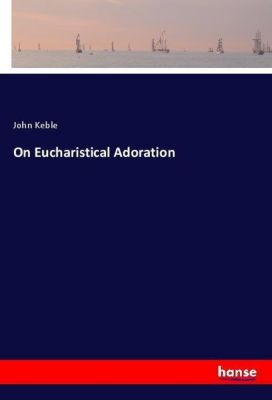 On Eucharistical Adoration, John Keble