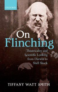 On Flinching: Theatricality and Scientific Looking from Darwin to Shell Shock, Tiffany Watt Smith