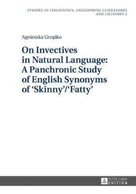 On Invectives in Natural Language: A Panchronic Study of English Synonyms of 'Skinny'/'Fatty', Agnieszka Grzasko