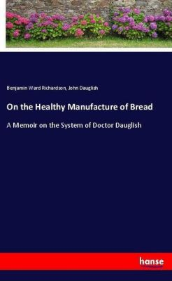 On the Healthy Manufacture of Bread, Benjamin Ward Richardson, John Dauglish