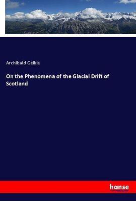 On the Phenomena of the Glacial Drift of Scotland, Archibald Geikie