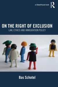 On the Right of Exclusion: Law, Ethics and Immigration Policy, Bas Schotel