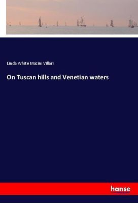 On Tuscan hills and Venetian waters, Linda White Mazini Villari