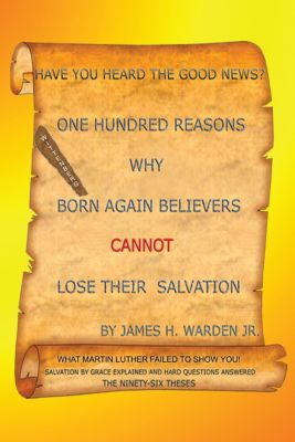 One Hundred Reasons Why Born Again Believers Cannot Lose Their Salvation, James H. Warden Jr.