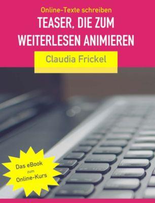 Online-Texte: Teaser, die zum Weiterlesen animieren: So schreiben Sie bessere Online-Texte, Claudia Frickel