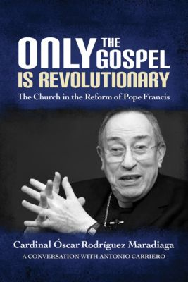Only the Gospel is Revolutionary, Óscar Rodríguez Maradiaga, Antonio Carriero