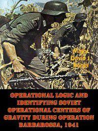 Operational Logic and Identifying Soviet Operational Centers of Gravity During Operation Barbarossa, 1941, Major David J. Bongi