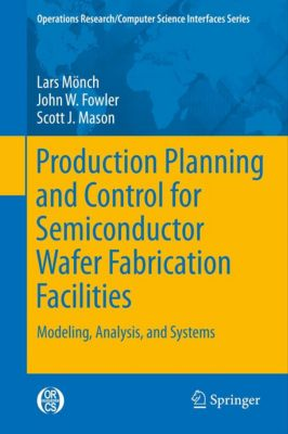 Operations Research/Computer Science Interfaces Series: Production Planning and Control for Semiconductor Wafer Fabrication Facilities, Lars Mönch, Scott Mason, John W. Fowler