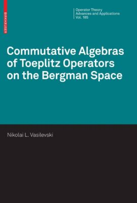 Operator Theory: Advances and Applications: Commutative Algebras of Toeplitz Operators on the Bergman Space, Nikolai Vasilevski