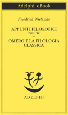 Opere di Friedrich Nietzsche: Appunti filosofici 1867-1869 - Omero e la filologia classica, Friedrich Nietzsche