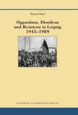 Opposition, Dissidenz und Resistenz in Leipzig 1945-1989, Thomas Höpel