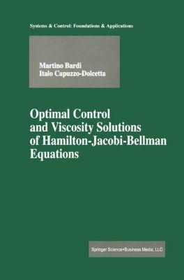 Optimal Control and Viscosity Solutions of Hamilton-Jacobi-Bellman Equations, Martino Bardi, Italo Capuzzo-Dolcetta