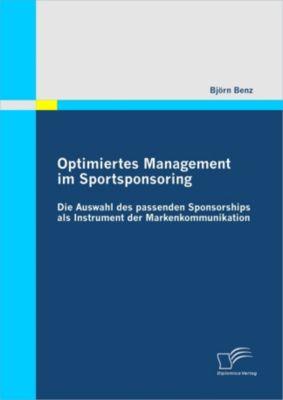Optimiertes Management im Sportsponsoring: Die Auswahl des passenden Sponsorships als Instrument der Markenkommunikation, Björn Benz
