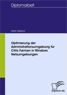 Optimierung der Administrationsumgebung für Citrix Farmen in Windows Netzumgebungen, Katrin Weiand