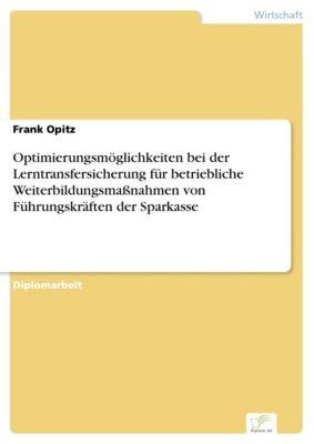 Optimierungsmöglichkeiten bei der Lerntransfersicherung für betriebliche Weiterbildungsmaßnahmen von Führungskräften der Sparkasse, Frank Opitz