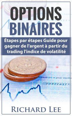 Options Binaires: Étapes par étapes guide pour gagner de l'argent à partir du trading l'indice de Volatilite., Richard Lee