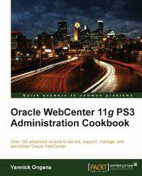 Oracle WebCenter 11g PS3 Administration Cookbook, Yannick Ongena