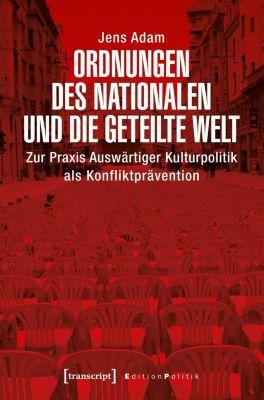 Ordnungen des Nationalen und die geteilte Welt, Jens Adam