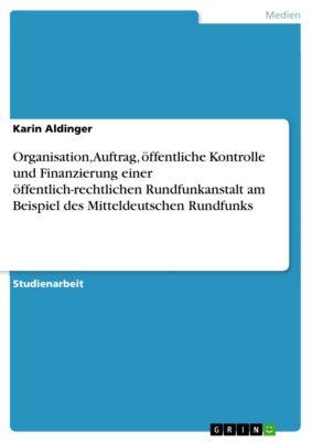 Organisation, Auftrag, öffentliche Kontrolle und Finanzierung einer öffentlich-rechtlichen Rundfunkanstalt am Beispiel des Mitteldeutschen Rundfunks, Karin Aldinger