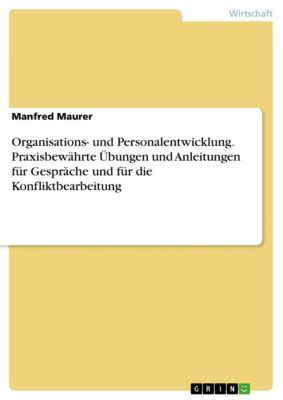 Organisations- und Personalentwicklung. Praxisbewährte Übungen und Anleitungen für Gespräche und für die Konfliktbearbeitung, Manfred Maurer