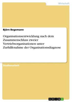 Organisationsentwicklung nach dem Zusammenschluss zweier Vertriebsorganisationen unter Zurhilfenahme der Organisationsdiagnose, Björn Begemann