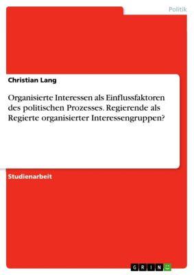Organisierte Interessen als Einflussfaktoren des politischen Prozesses. Regierende als Regierte organisierter Interessengruppen?, Christian Lang