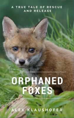 Orphaned Foxes: A true tale of rescue and release, Alex Klaushofer