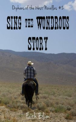 Orphans of the West Novellas: Sing the Wondrous Story (Orphans of the West Novellas, #2), Faith Blum