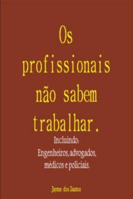 Os Profissionais Não Sabem Trabalhar Incluindo: Engenheiros, Advogados, Médicos E Policiais., Jayme dos Santos