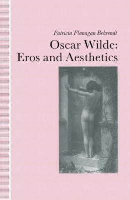 Oscar Wilde Eros and Aesthetics, Patricia Flanagan Behrendt
