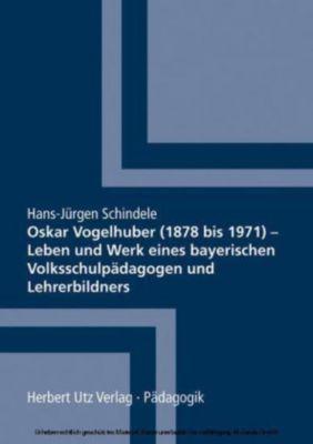 Oskar Vogelhuber (1878 bis 1971) - Leben und Werk eines bayerischen Volksschulpädagogen und Lehrerbildners, Hans-Jürgen Schindele