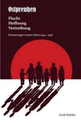 Ostpreußen - Flucht, Hoffnung, Vertreibung - Frank Mahnke |