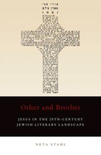 Other and Brother: Jesus in the 20th-Century Jewish Literary Landscape, Neta Stahl
