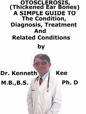 Otosclerosis, (Thickened Ear Bones) A Simple Guide To The Condition, Diagnosis, Treatment And Related Conditions, Kenneth Kee