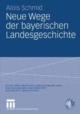 Otto von Freising-Vorlesungen der Katholischen Universität Eichstätt-Ingolstadt: Neue Wege der bayerischen Landesgeschichte, Alois Schmid