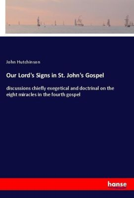 Our Lord's Signs in St. John's Gospel, John Hutchinson