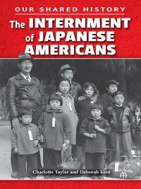 Our Shared History: The Internment of Japanese Americans, Deborah Kent, Charlotte Taylor