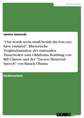 """Our words seem small beside the loss you have endured"". Rhetorische Vergleichsanalyse der nationalen Trauerreden zum Oklahoma Bombing von Bill Clinton und der Tucson Memorial Speech von Barack Obama, Janina Jasencak"