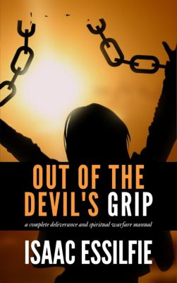 Out of the Devil's Grip: A Total Deliverance Spiritual Warfare Manual, Isaac Essilfie