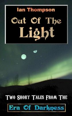 Out Of The Light: Two Short Tales From The Era Of Darkness, Ian Thompson