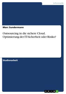 Outsourcing in die sichere Cloud. Optimierung der IT-Sicherheit oder Risiko?, Marc Sundermann